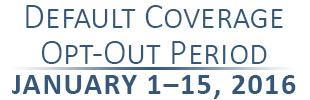 Default Coverage Opt-Out Period January 1-15, 2016