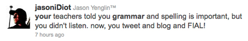 your teachers told you grammar and spelling is important, but you didn't listen. now, you tweet and blog and FIAL! (sic)
