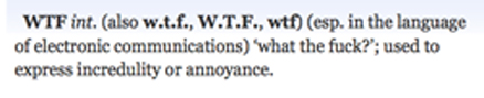 OED definition of WTF: (especially in the language of electronic communications) 'what the fuck?'; used to express incredulity or annoyance.