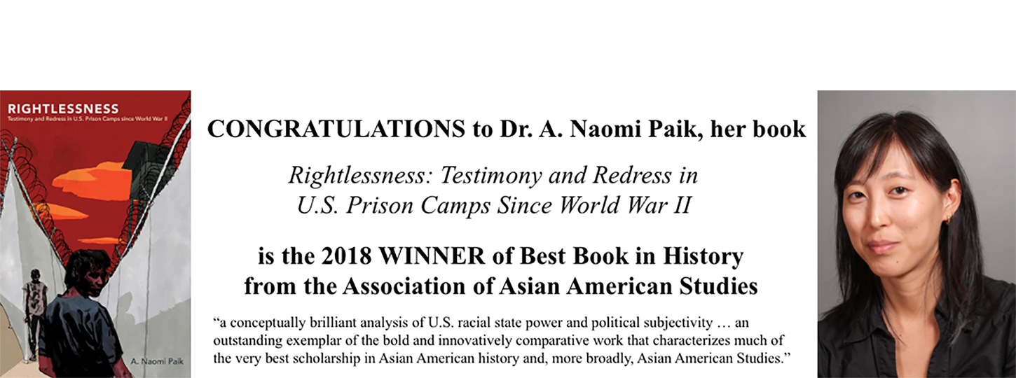 <p>Congratulations to Dr. A. Naomi Paik, her book Rightlessness: Testimony and Redress in U.S. Prison Camps Since World War II is the 2018 winner of Best Book in History from the Association of Asian American Studies. 'a conceptually brilliant analysis of U.S. racial state power and political subjectivity... an outstanding exemplar of the bold and innovatively comparative work that characterizes much of the very best scholarship in Asian American history and, more broadly, Asian American Studies.'</p>