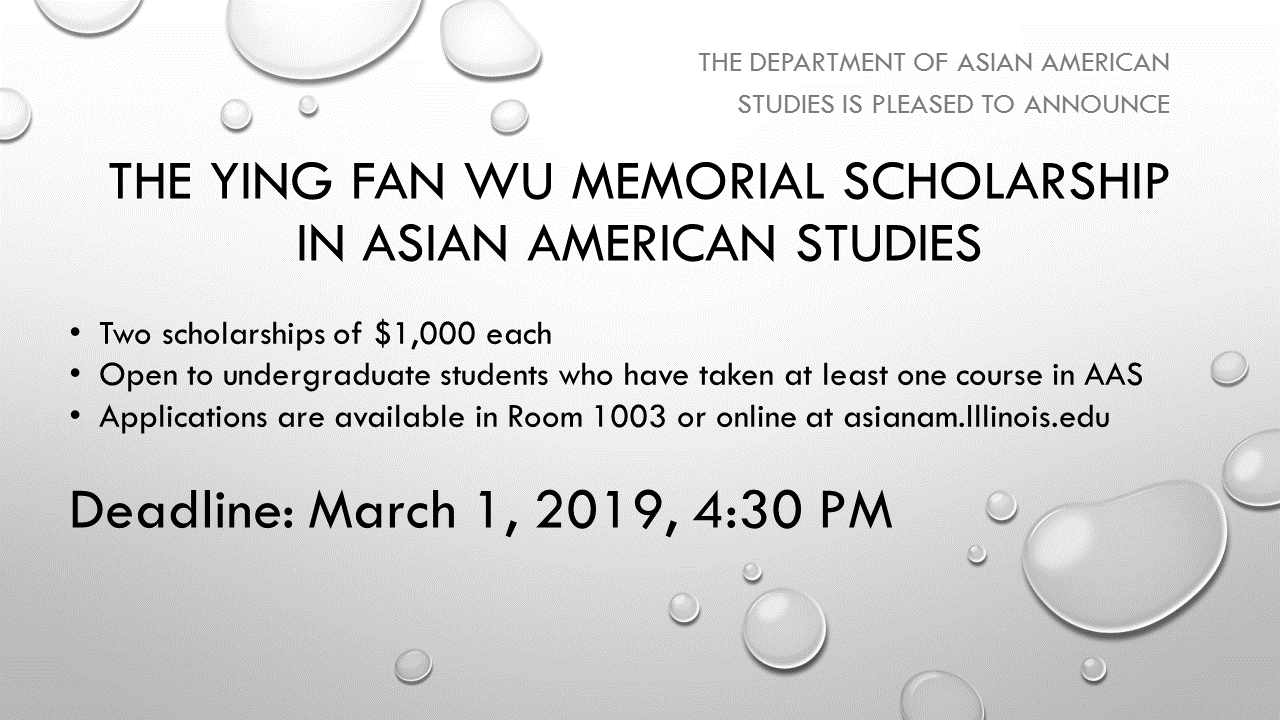 <p>The Department of Asian American Studies at the University of Illinois at Urbana-Champaign is pleased to announce the renewal of the Ying Fan Wu Memorial Scholarship, to be awarded as two scholarships of $1,000 each to outstanding students in Asian American Studies. Any student who is currently enrolled in or has completed a course in Asian American Studies is welcome to apply and will be duly considered.</p> <p>These scholarships have been established through the generosity of an illustrious Asian American alumnus, Mr. Horace Wu, and his wife Kate King Wu in honor of Horace Wu&amp;rsquo;s father, Ying Fan Wu, who attended the University of Illinois in the 1930s.</p>
